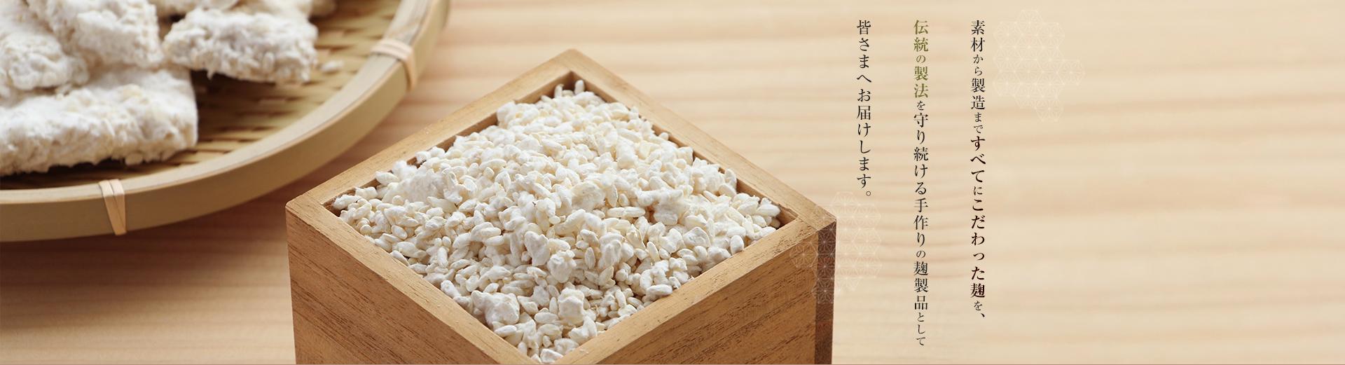 素材から製造まですべてにこだわった麹を、伝統の製法を守り続ける手作りの麹製品として皆さまへお届けします。